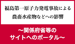 福島第一原子力発電事故による農畜水産物などへの影響 〜関係府省等のサイトへのポータル〜